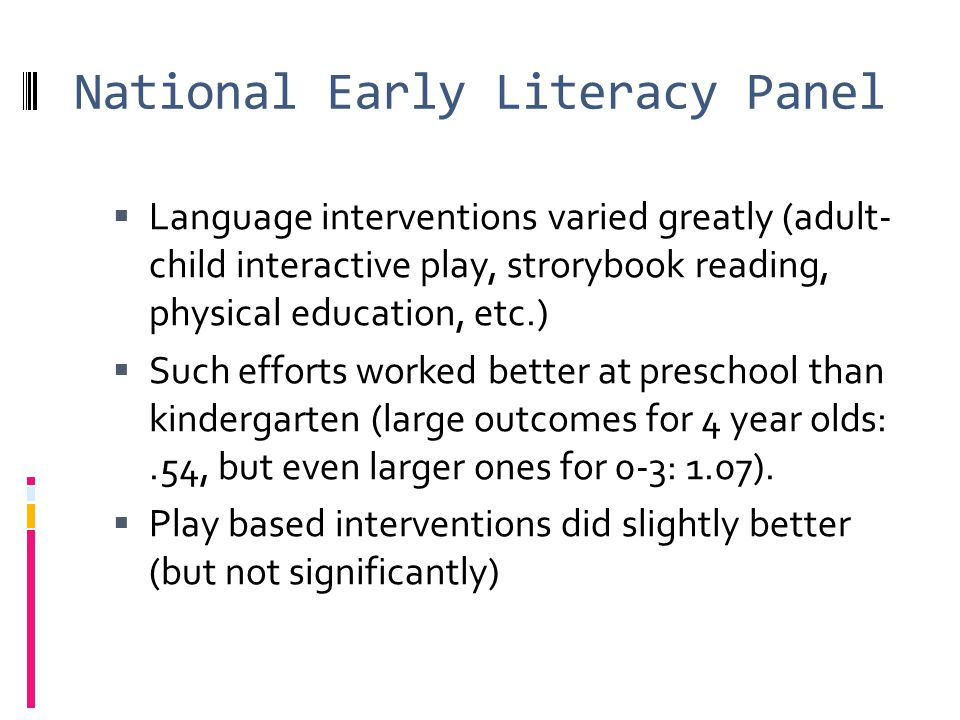 National Early Literacy Panel Language interventions varied greatly (adult- child interactive play, strorybook reading, physical education, etc.) Such efforts worked better at preschool than kindergarten (large outcomes for 4 year olds:.54, but even larger ones for 0-3: 1.07).