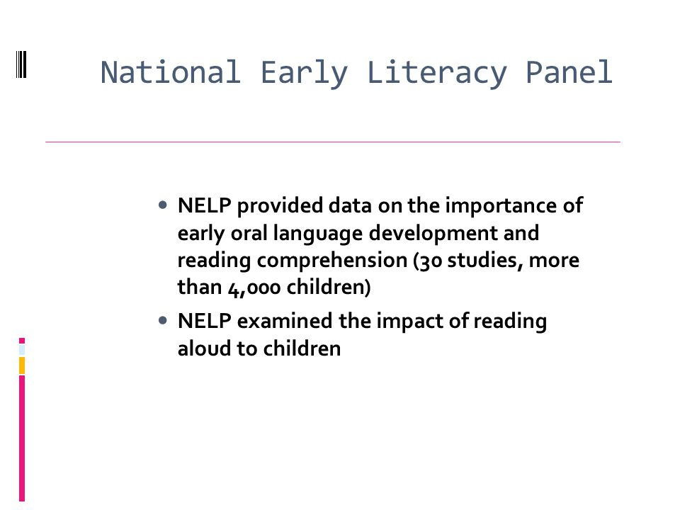 National Early Literacy Panel NELP provided data on the importance of early oral language development and reading comprehension (30 studies, more than 4,000 children) NELP examined the impact of reading aloud to children