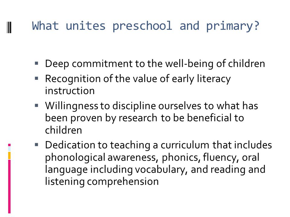 What unites preschool and primary? Deep commitment to the well-being of children Recognition of the value of early literacy instruction Willingness to