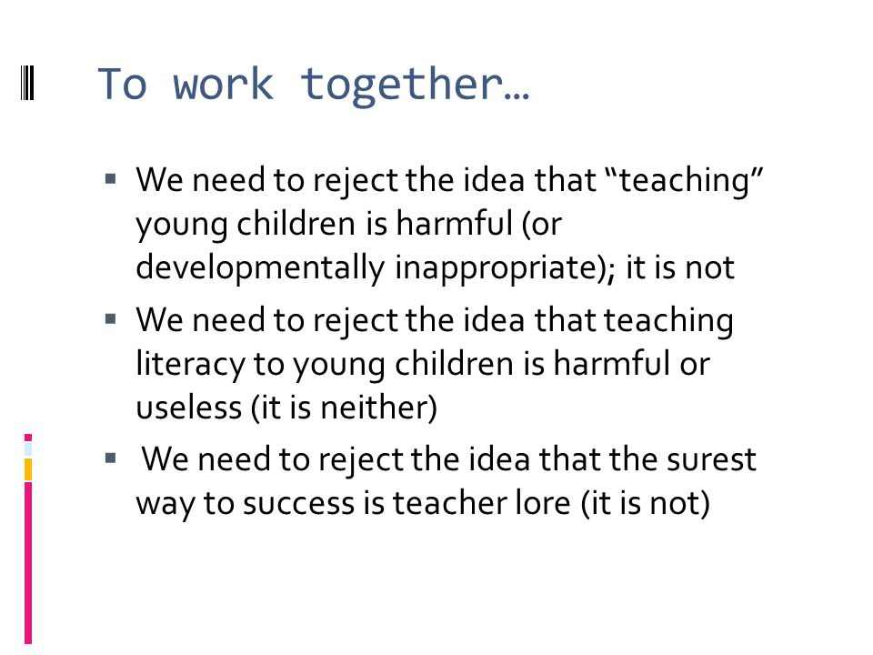 To work together… We need to reject the idea that teaching young children is harmful (or developmentally inappropriate); it is not We need to reject the idea that teaching literacy to young children is harmful or useless (it is neither) We need to reject the idea that the surest way to success is teacher lore (it is not)