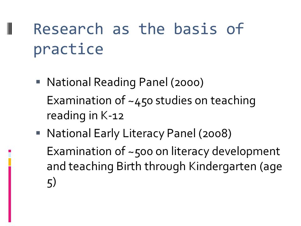 Research as the basis of practice National Reading Panel (2000) Examination of ~450 studies on teaching reading in K-12 National Early Literacy Panel (2008) Examination of ~500 on literacy development and teaching Birth through Kindergarten (age 5)