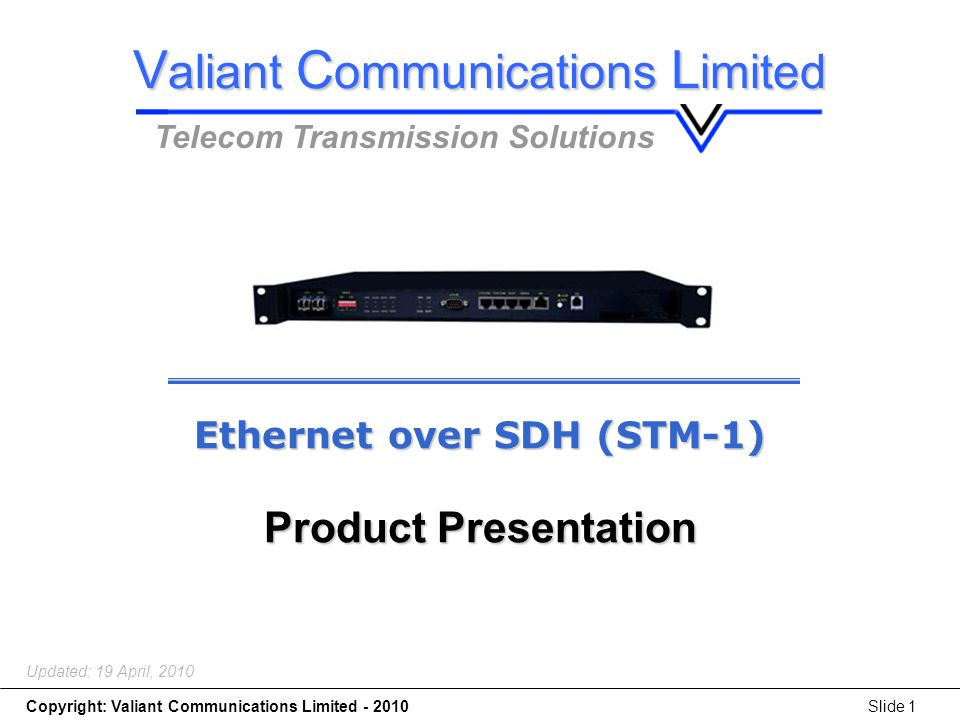 Copyright: Valiant Communications Limited - 2010Slide 1 Ethernet over SDH (STM-1) Updated: 19 April, 2010 Ethernet over SDH (STM-1) Product Presentation V aliant C ommunications L imited Telecom Transmission Solutions