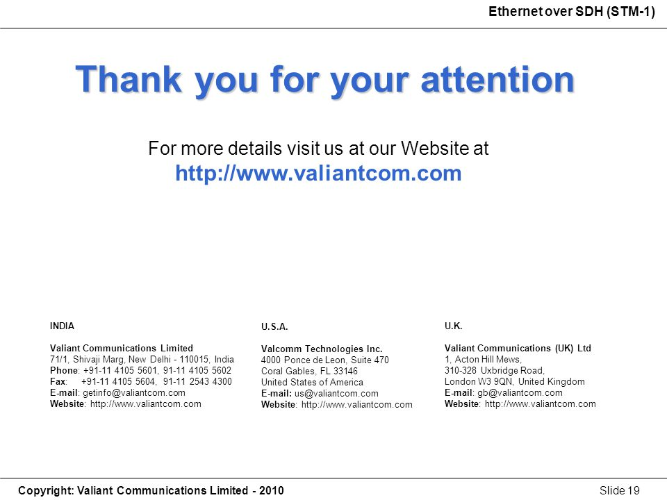 Copyright: Valiant Communications Limited - 2010Slide 19 Ethernet over SDH (STM-1) Thank you for your attention For more details visit us at our Website at http://www.valiantcom.com U.K.