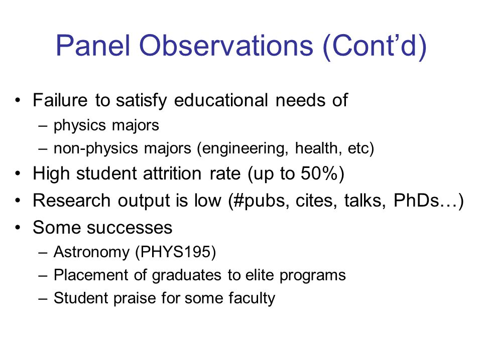 Panel Observations (Contd) Failure to satisfy educational needs of –physics majors –non-physics majors (engineering, health, etc) High student attrition rate (up to 50%) Research output is low (#pubs, cites, talks, PhDs…) Some successes –Astronomy (PHYS195) –Placement of graduates to elite programs –Student praise for some faculty
