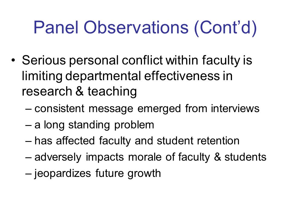 Panel Observations (Contd) Serious personal conflict within faculty is limiting departmental effectiveness in research & teaching –consistent message emerged from interviews –a long standing problem –has affected faculty and student retention –adversely impacts morale of faculty & students –jeopardizes future growth