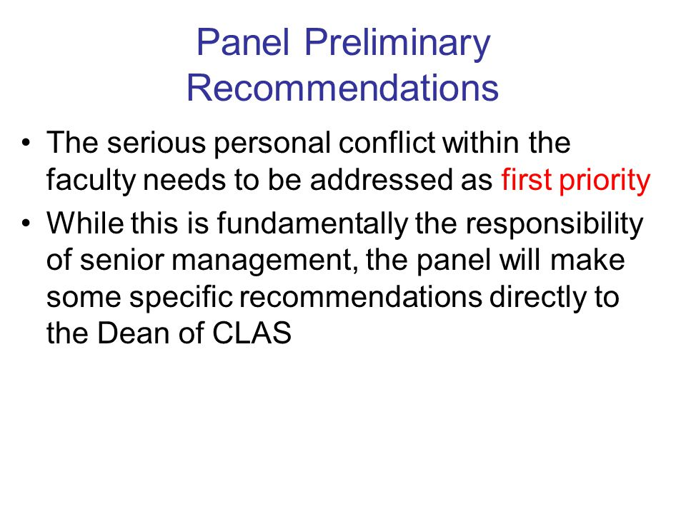 Panel Preliminary Recommendations The serious personal conflict within the faculty needs to be addressed as first priority While this is fundamentally the responsibility of senior management, the panel will make some specific recommendations directly to the Dean of CLAS