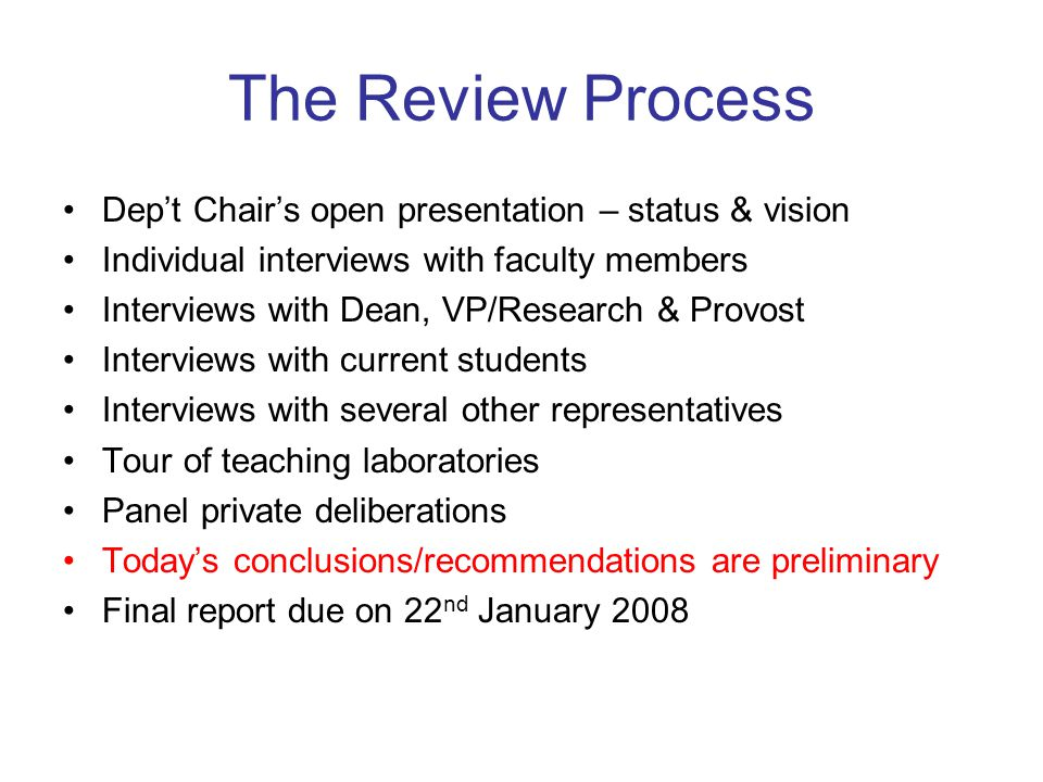 Panel Preliminary Recommendations (Contd) The Department must improve its teaching effectiveness by –small class sizes or additional recitation sections for large classes –broader & higher level course options –more careful matching of faculty to courses –reviewing course content to meet needs of engineering & other departments –greater commitment by all faculty to high quality delivery of teaching