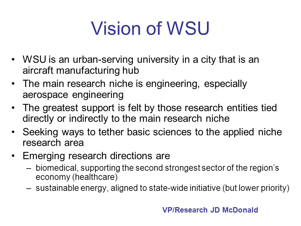 Vision of WSU WSU is an urban-serving university in a city that is an aircraft manufacturing hub The main research niche is engineering, especially aerospace engineering The greatest support is felt by those research entities tied directly or indirectly to the main research niche Seeking ways to tether basic sciences to the applied niche research area Emerging research directions are –biomedical, supporting the second strongest sector of the regions economy (healthcare) –sustainable energy, aligned to state-wide initiative (but lower priority) VP/Research JD McDonald
