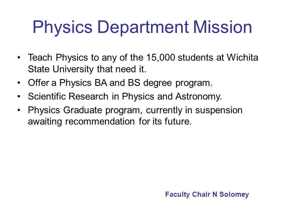Physics Department Profile Staff: –6 faculty (one of which is on phased retirement) –1 Lab Coordinator who is a lecturer in two classes –1 Secretary who does some administrative duties –4 Graduate Teaching Assistants (from Engineering) –Outside lecturers Students: –22 (?) undergraduate Physics majors Faculty Chair N Solomey