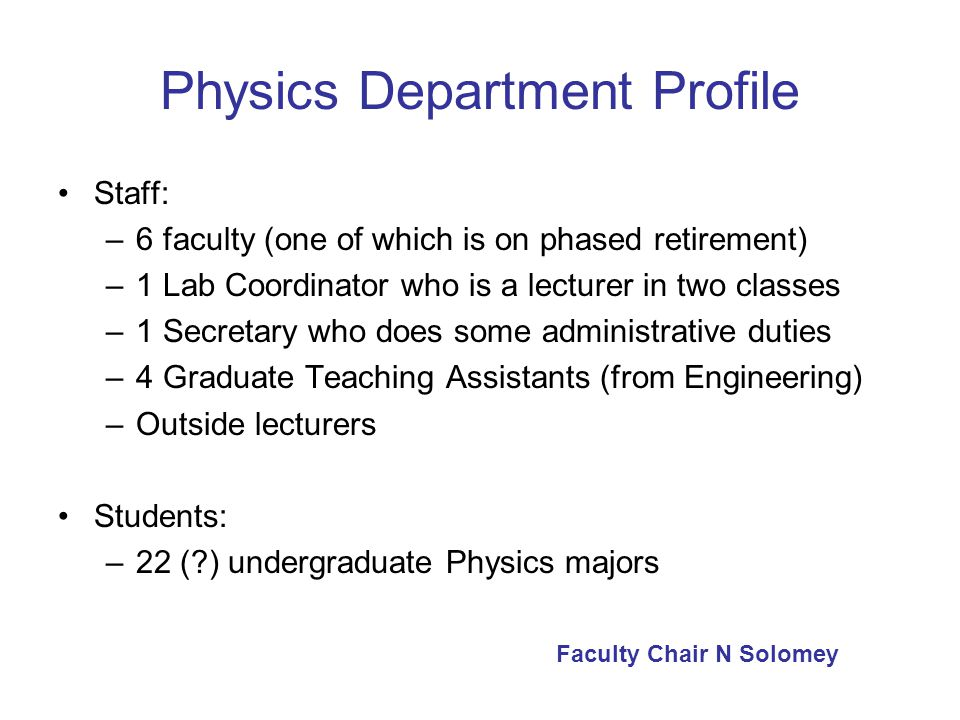 Physics Department Profile Staff: –6 faculty (one of which is on phased retirement) –1 Lab Coordinator who is a lecturer in two classes –1 Secretary who does some administrative duties –4 Graduate Teaching Assistants (from Engineering) –Outside lecturers Students: –22 ( ) undergraduate Physics majors Faculty Chair N Solomey