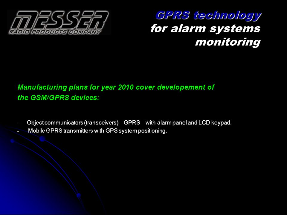 Manufacturing plans for year 2010 cover developement of the GSM/GPRS devices: - Object communicators (transceivers) – GPRS – with alarm panel and LCD keypad.