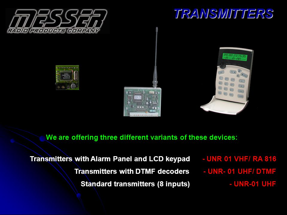 We are offering three different variants of these devices: Transmitters with Alarm Panel and LCD keypad - UNR 01 VHF/ RA 816 Transmitters with DTMF decoders - UNR- 01 UHF/ DTMF Standard transmitters (8 inputs) - UNR-01 UHFTRANSMITTERS