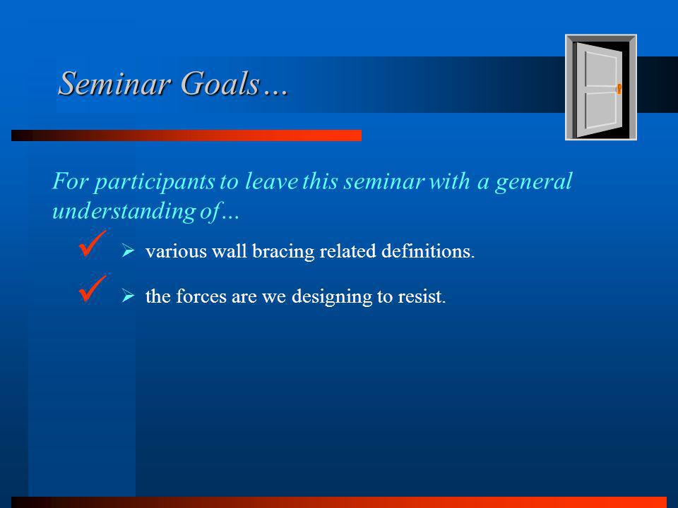 Seminar Goals… the forces are we designing to resist. For participants to leave this seminar with a general understanding of… various wall bracing rel
