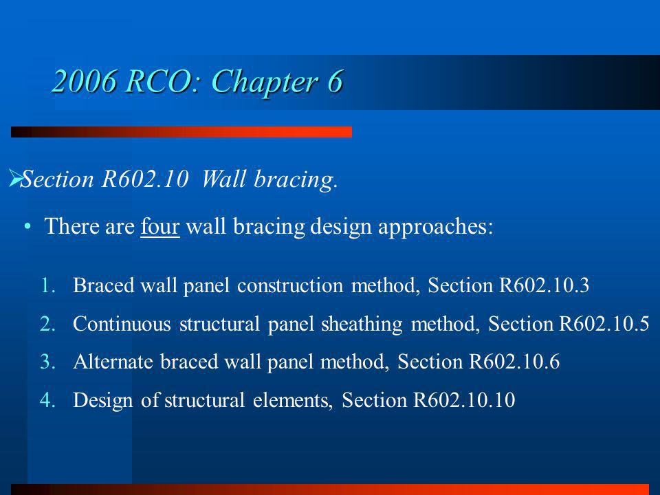 Section R602.10 Wall bracing. There are four wall bracing design approaches: 1.Braced wall panel construction method, Section R602.10.3 2.Continuous s