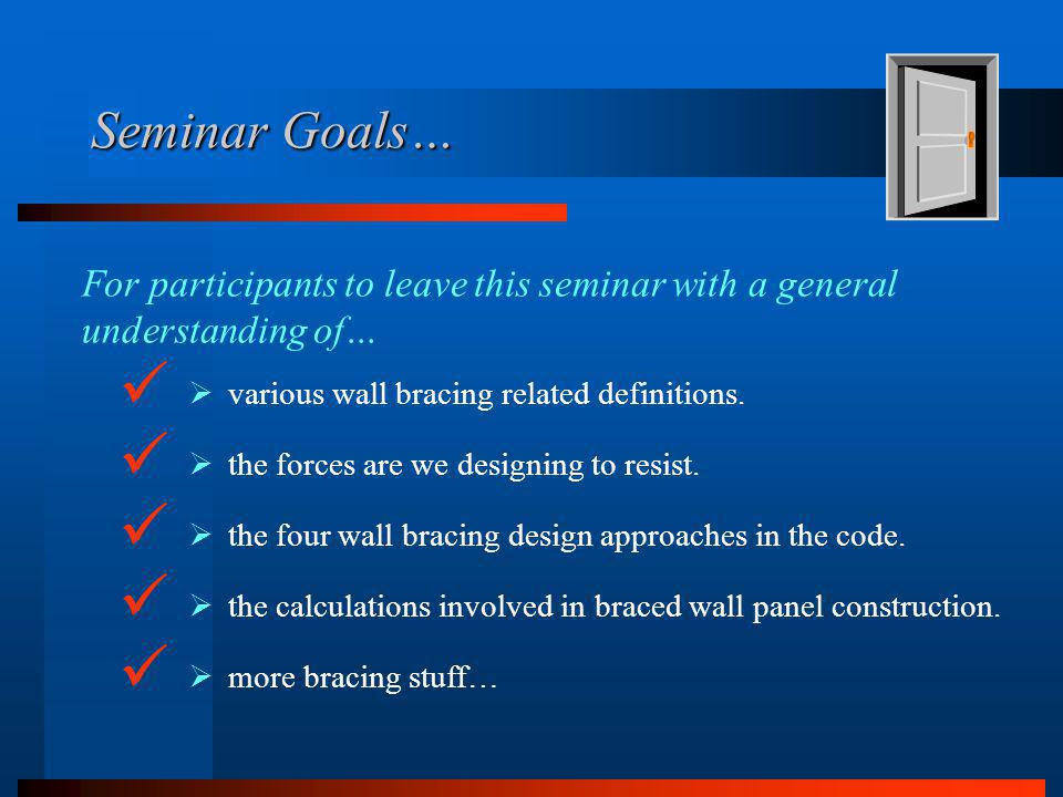 Seminar Goals… the forces are we designing to resist. For participants to leave this seminar with a general understanding of… the four wall bracing de