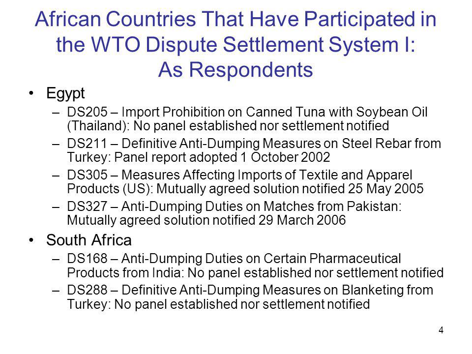 4 African Countries That Have Participated in the WTO Dispute Settlement System I: As Respondents Egypt –DS205 – Import Prohibition on Canned Tuna with Soybean Oil (Thailand): No panel established nor settlement notified –DS211 – Definitive Anti-Dumping Measures on Steel Rebar from Turkey: Panel report adopted 1 October 2002 –DS305 – Measures Affecting Imports of Textile and Apparel Products (US): Mutually agreed solution notified 25 May 2005 –DS327 – Anti-Dumping Duties on Matches from Pakistan: Mutually agreed solution notified 29 March 2006 South Africa –DS168 – Anti-Dumping Duties on Certain Pharmaceutical Products from India: No panel established nor settlement notified –DS288 – Definitive Anti-Dumping Measures on Blanketing from Turkey: No panel established nor settlement notified