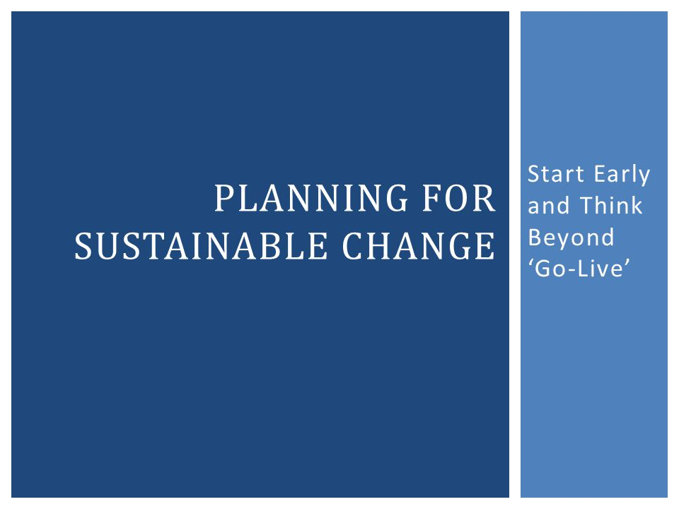 Start Early and Think Beyond Go-Live PLANNING FOR SUSTAINABLE CHANGE