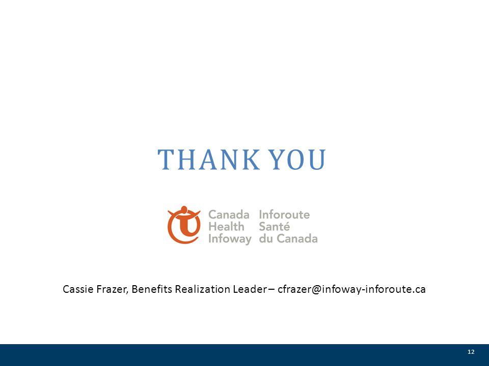 THANK YOU 12 Cassie Frazer, Benefits Realization Leader – cfrazer@infoway-inforoute.ca