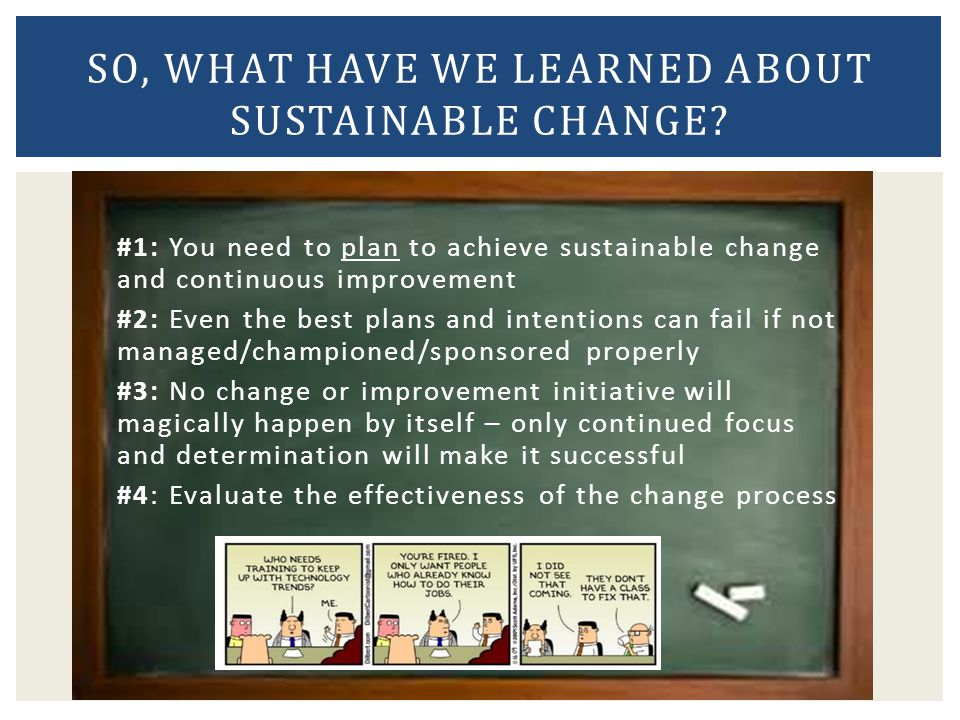 #1: You need to plan to achieve sustainable change and continuous improvement #2: Even the best plans and intentions can fail if not managed/champione