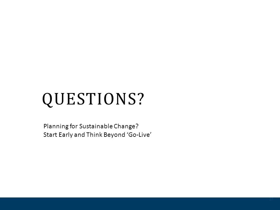 QUESTIONS? 27 Planning for Sustainable Change? Start Early and Think Beyond Go-Live