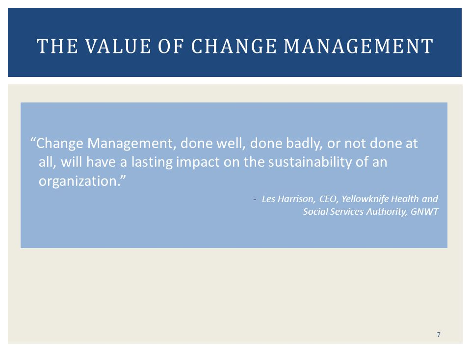 7 THE VALUE OF CHANGE MANAGEMENT Change Management, done well, done badly, or not done at all, will have a lasting impact on the sustainability of an