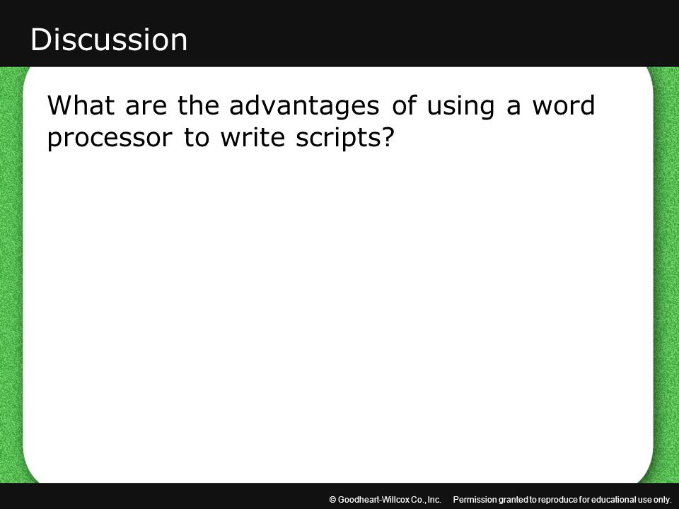 © Goodheart-Willcox Co., Inc. Permission granted to reproduce for educational use only. What are the advantages of using a word processor to write scr
