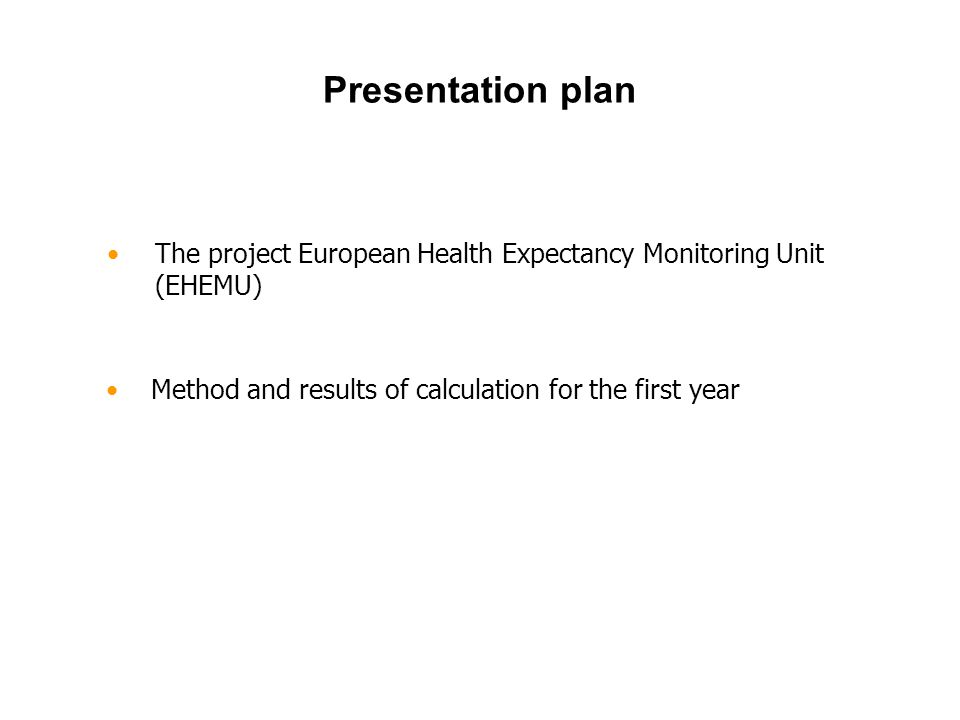 The project European Health Expectancy Monitoring Unit (EHEMU) Presentation plan Method and results of calculation for the first year