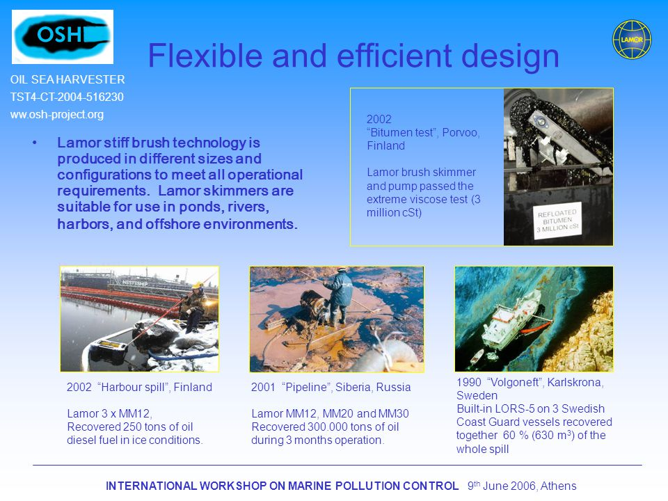 INTERNATIONAL WORKSHOP ON MARINE POLLUTION CONTROL 9 th June 2006, Athens OIL SEA HARVESTER TST4-CT-2004-516230 ww.osh-project.org Flexible and efficient design Lamor stiff brush technology is produced in different sizes and configurations to meet all operational requirements.