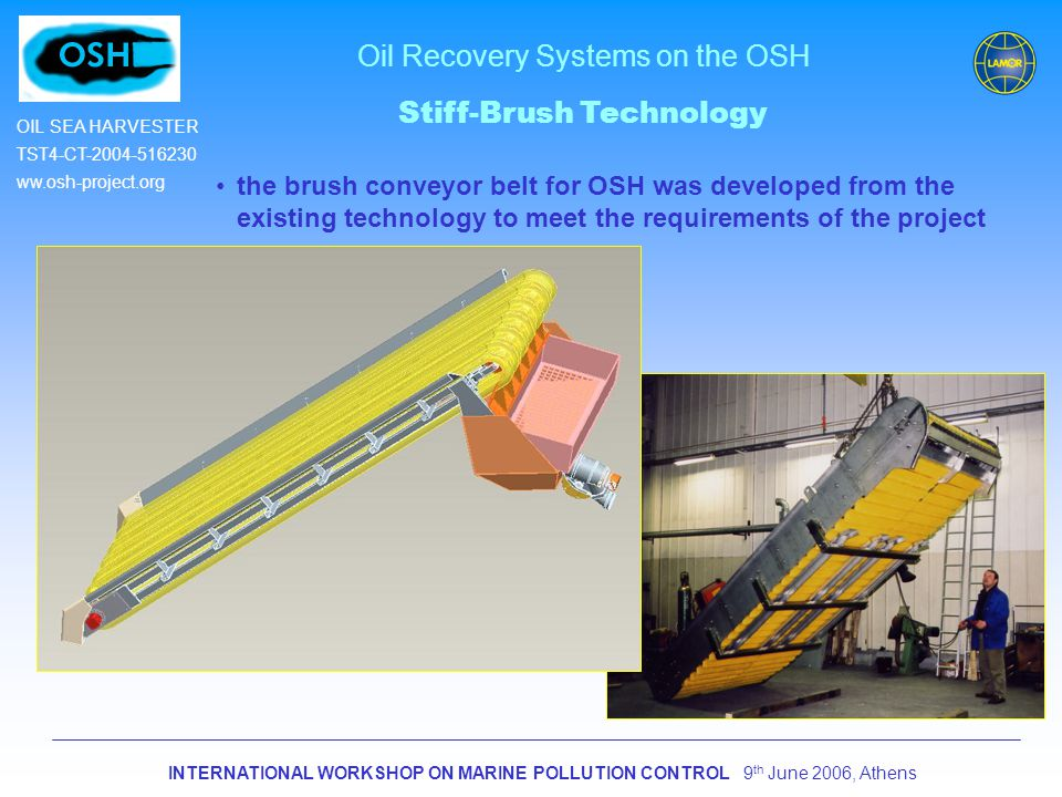 INTERNATIONAL WORKSHOP ON MARINE POLLUTION CONTROL 9 th June 2006, Athens OIL SEA HARVESTER TST4-CT-2004-516230 ww.osh-project.org Oil Recovery Systems on the OSH Stiff-Brush Technology the brush conveyor belt for OSH was developed from the existing technology to meet the requirements of the project