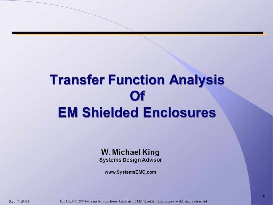 1 Transfer Function Analysis Of EM Shielded Enclosures W. Michael King Systems Design Advisor www.SystemsEMC.com IEEE/EMC 2004 –Transfer Functions Ana