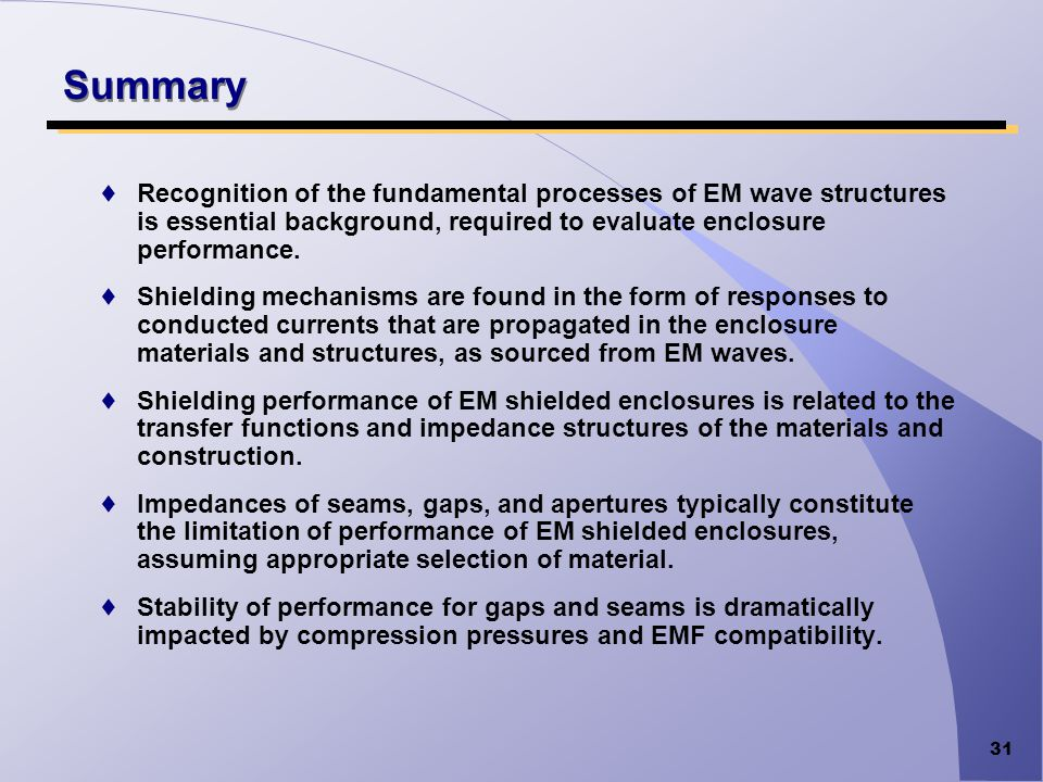 31 Summary Recognition of the fundamental processes of EM wave structures is essential background, required to evaluate enclosure performance. Shieldi