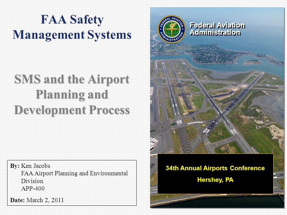 Federal Aviation Administration Federal Aviation Administration By: Ken Jacobs FAA Airport Planning and Environmental Division APP-400 Date: March 2, 2011 FAA Safety Management Systems SMS and the Airport Planning and Development Process 34th Annual Airports Conference Hershey, PA