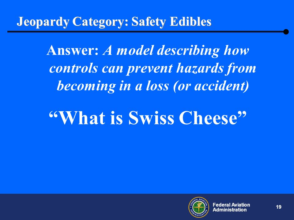19 Federal Aviation Administration Jeopardy Category: Safety Edibles Answer: A model describing how controls can prevent hazards from becoming in a loss (or accident) What is Swiss Cheese