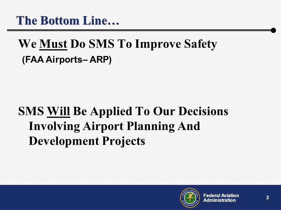 2 Federal Aviation Administration The Bottom Line… We Must Do SMS To Improve Safety SMS Will Be Applied To Our Decisions Involving Airport Planning And Development Projects (FAA Airports– ARP)
