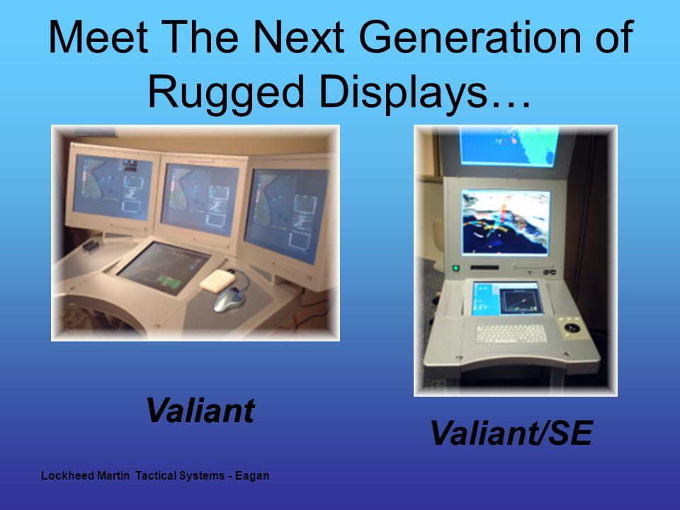 Lockheed Martin Tactical Systems - Eagan Meet The Next Generation of Rugged Displays… Valiant Valiant/SE