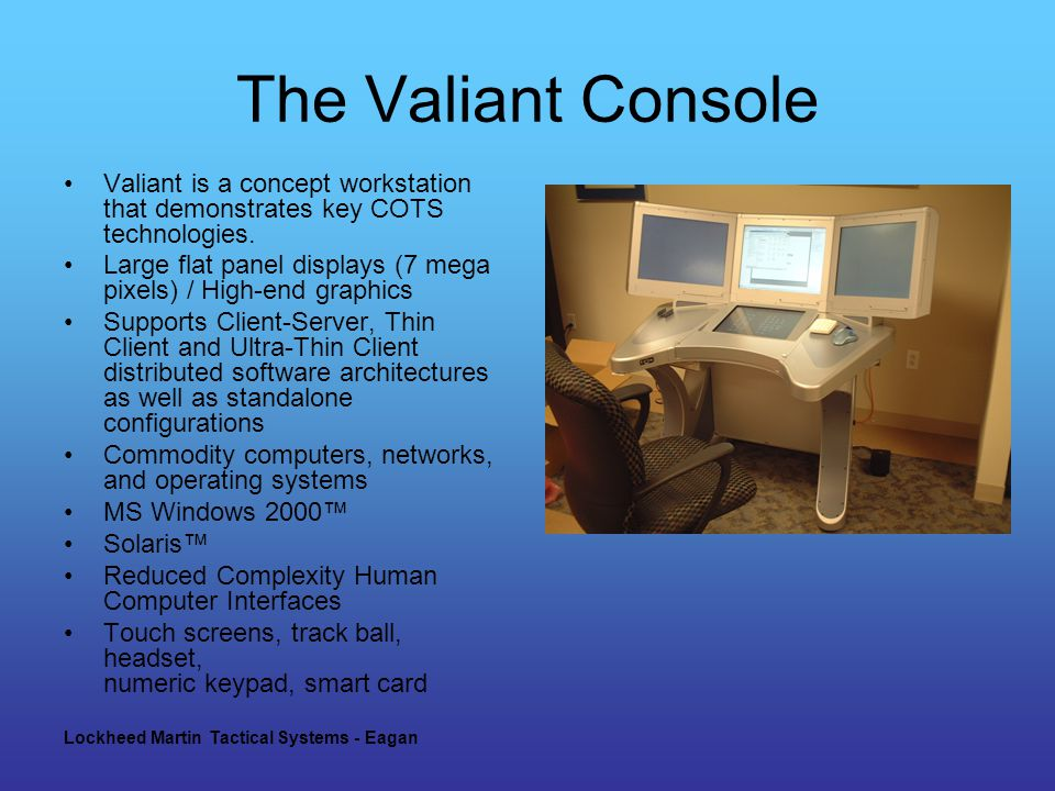 Lockheed Martin Tactical Systems - Eagan The Valiant Console Valiant is a concept workstation that demonstrates key COTS technologies.