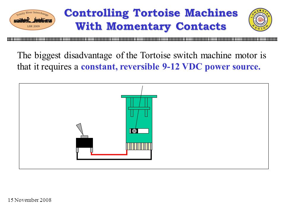 15 November 2008 Controlling Tortoise Machines With Momentary Contacts Easy to install Reliable Rugged Provides slow, quit movement of points Provides