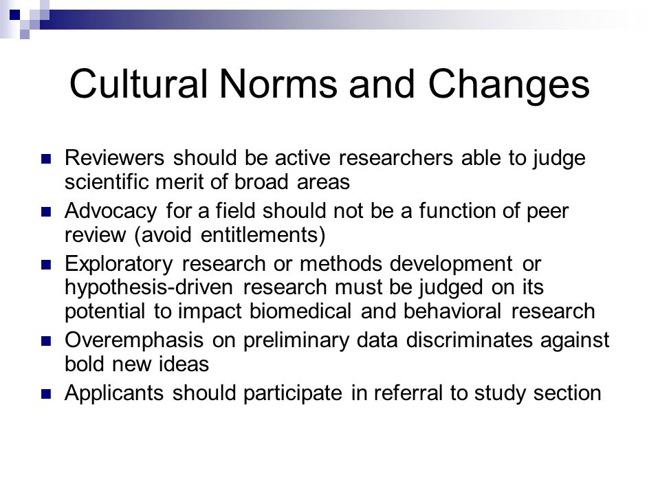 Cultural Norms and Changes Reviewers should be active researchers able to judge scientific merit of broad areas Advocacy for a field should not be a function of peer review (avoid entitlements) Exploratory research or methods development or hypothesis-driven research must be judged on its potential to impact biomedical and behavioral research Overemphasis on preliminary data discriminates against bold new ideas Applicants should participate in referral to study section