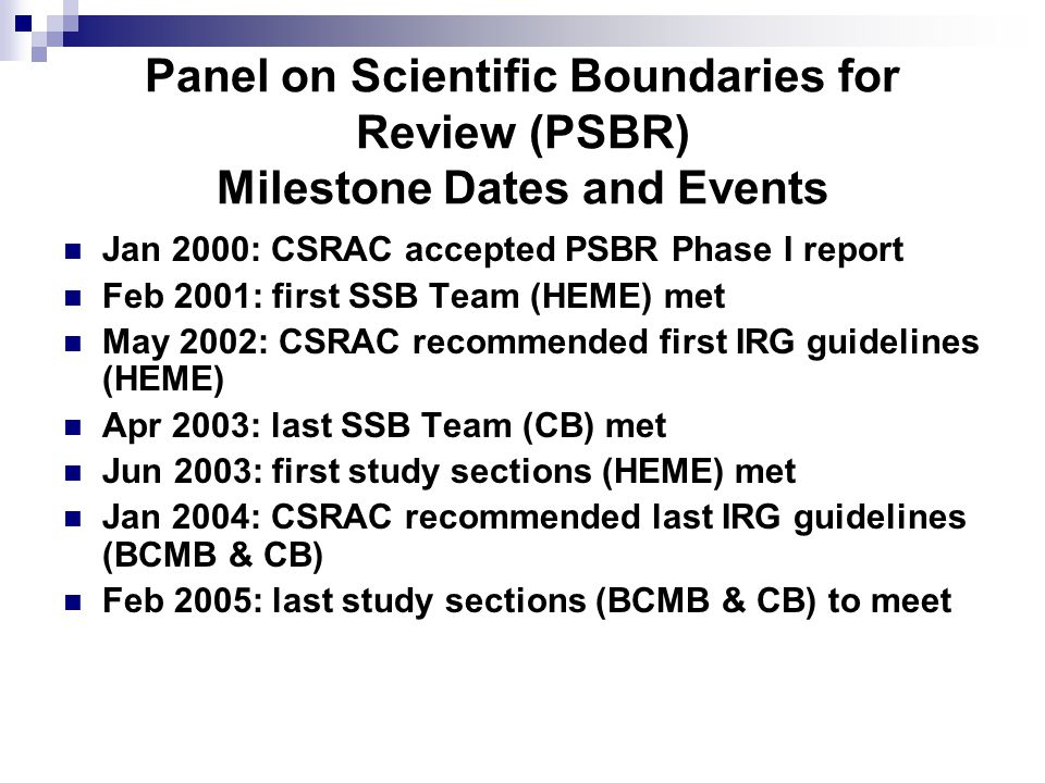 Panel on Scientific Boundaries for Review (PSBR) Milestone Dates and Events Jan 2000: CSRAC accepted PSBR Phase I report Feb 2001: first SSB Team (HEME) met May 2002: CSRAC recommended first IRG guidelines (HEME) Apr 2003: last SSB Team (CB) met Jun 2003: first study sections (HEME) met Jan 2004: CSRAC recommended last IRG guidelines (BCMB & CB) Feb 2005: last study sections (BCMB & CB) to meet