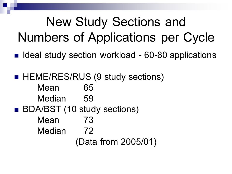 New Study Sections and Numbers of Applications per Cycle Ideal study section workload - 60-80 applications HEME/RES/RUS (9 study sections) Mean65 Median59 BDA/BST (10 study sections) Mean73 Median72 (Data from 2005/01)