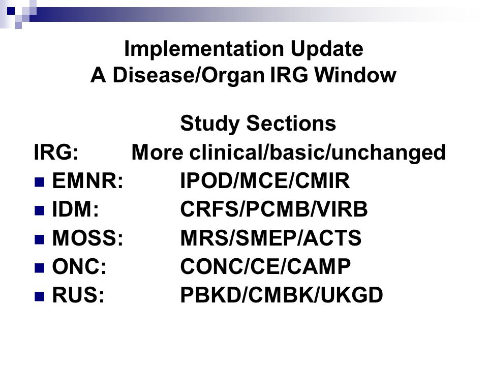 Implementation Update A Disease/Organ IRG Window Study Sections IRG: More clinical/basic/unchanged EMNR: IPOD/MCE/CMIR IDM: CRFS/PCMB/VIRB MOSS: MRS/SMEP/ACTS ONC: CONC/CE/CAMP RUS: PBKD/CMBK/UKGD