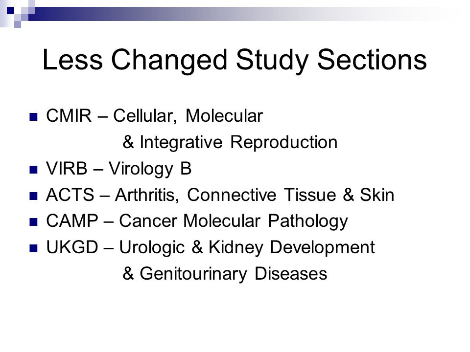 Less Changed Study Sections CMIR – Cellular, Molecular & Integrative Reproduction VIRB – Virology B ACTS – Arthritis, Connective Tissue & Skin CAMP – Cancer Molecular Pathology UKGD – Urologic & Kidney Development & Genitourinary Diseases