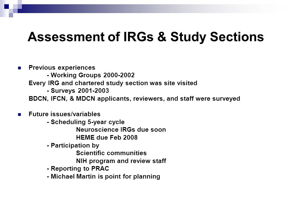 Assessment of IRGs & Study Sections Previous experiences - Working Groups Every IRG and chartered study section was site visited - Surveys BDCN, IFCN, & MDCN applicants, reviewers, and staff were surveyed Future issues/variables - Scheduling 5-year cycle Neuroscience IRGs due soon HEME due Feb Participation by Scientific communities NIH program and review staff - Reporting to PRAC - Michael Martin is point for planning