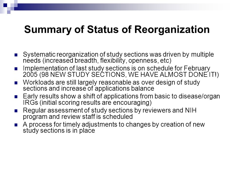 Summary of Status of Reorganization Systematic reorganization of study sections was driven by multiple needs (increased breadth, flexibility, openness, etc) Implementation of last study sections is on schedule for February 2005 (98 NEW STUDY SECTIONS, WE HAVE ALMOST DONE IT!) Workloads are still largely reasonable as over design of study sections and increase of applications balance Early results show a shift of applications from basic to disease/organ IRGs (initial scoring results are encouraging) Regular assessment of study sections by reviewers and NIH program and review staff is scheduled A process for timely adjustments to changes by creation of new study sections is in place