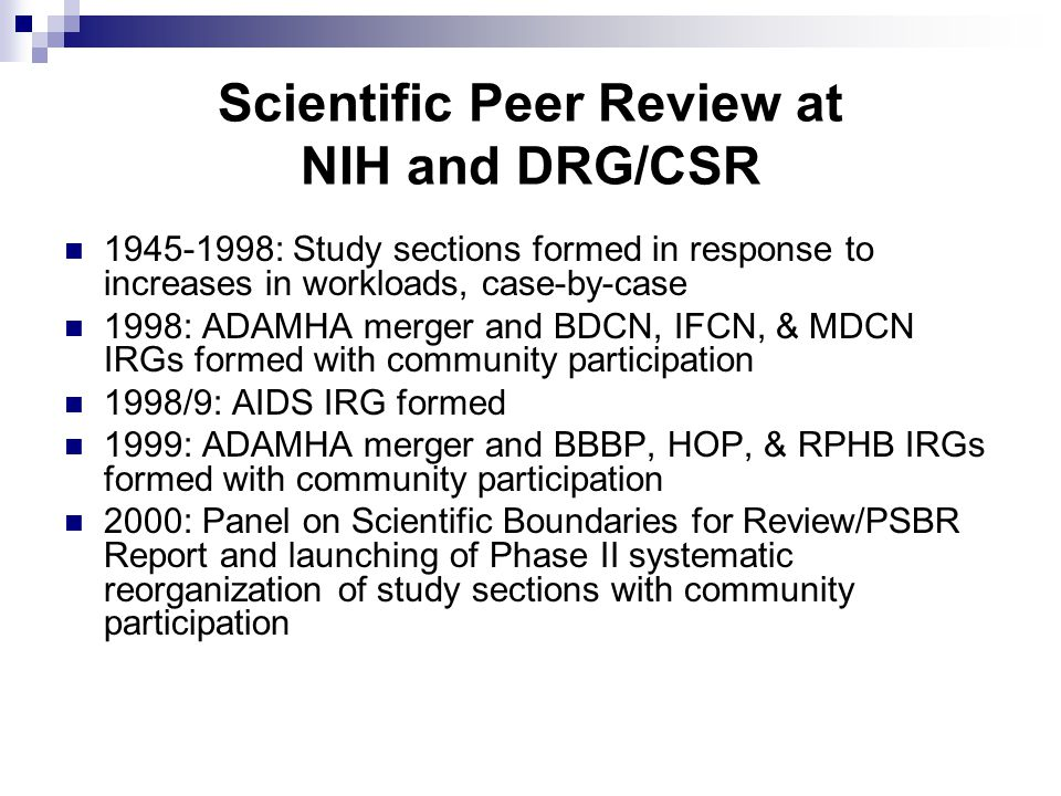 Scientific Peer Review at NIH and DRG/CSR : Study sections formed in response to increases in workloads, case-by-case 1998: ADAMHA merger and BDCN, IFCN, & MDCN IRGs formed with community participation 1998/9: AIDS IRG formed 1999: ADAMHA merger and BBBP, HOP, & RPHB IRGs formed with community participation 2000: Panel on Scientific Boundaries for Review/PSBR Report and launching of Phase II systematic reorganization of study sections with community participation