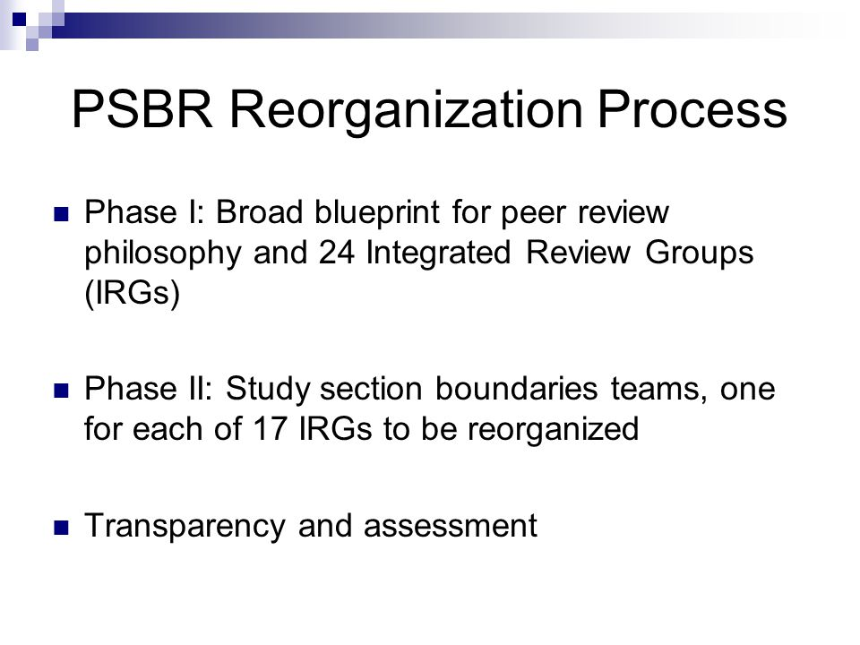 PSBR Reorganization Process Phase I: Broad blueprint for peer review philosophy and 24 Integrated Review Groups (IRGs) Phase II: Study section boundaries teams, one for each of 17 IRGs to be reorganized Transparency and assessment
