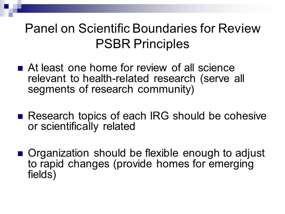 Panel on Scientific Boundaries for Review PSBR Principles At least one home for review of all science relevant to health-related research (serve all segments of research community) Research topics of each IRG should be cohesive or scientifically related Organization should be flexible enough to adjust to rapid changes (provide homes for emerging fields)
