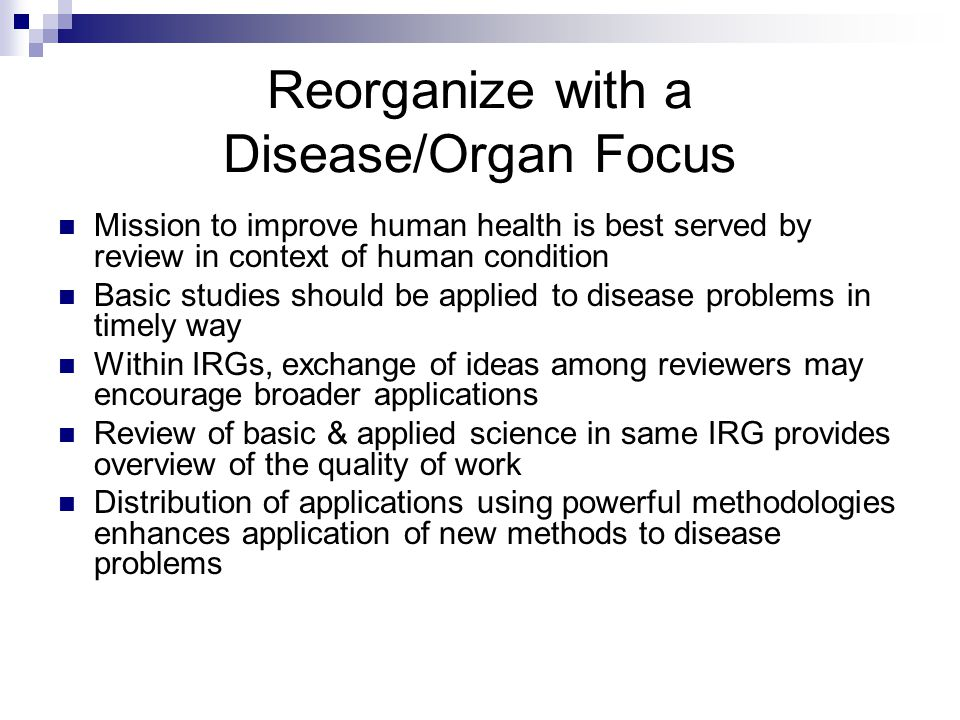 Reorganize with a Disease/Organ Focus Mission to improve human health is best served by review in context of human condition Basic studies should be applied to disease problems in timely way Within IRGs, exchange of ideas among reviewers may encourage broader applications Review of basic & applied science in same IRG provides overview of the quality of work Distribution of applications using powerful methodologies enhances application of new methods to disease problems