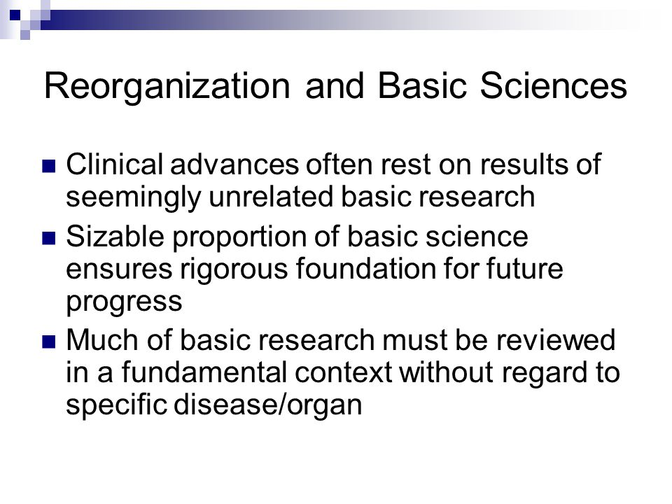 Reorganization and Basic Sciences Clinical advances often rest on results of seemingly unrelated basic research Sizable proportion of basic science ensures rigorous foundation for future progress Much of basic research must be reviewed in a fundamental context without regard to specific disease/organ