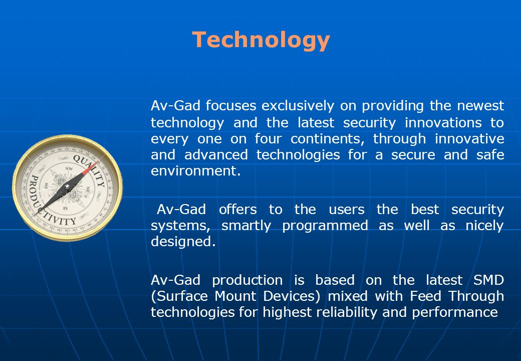 Technology Av-Gad focuses exclusively on providing the newest technology and the latest security innovations to every one on four continents, through innovative and advanced technologies for a secure and safe environment.